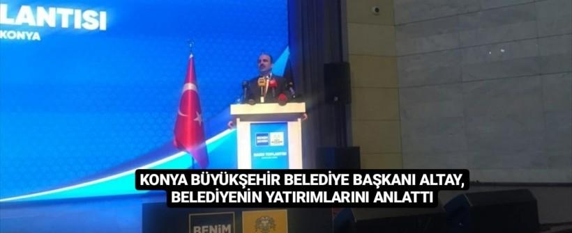 Başkan Altay, Konya Büyükşehir Belediyesinin Yatırımlarını Anlattı
