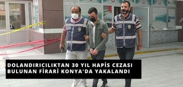 Dolandırıcılıktan 30 Yıl Hapis Cezası Bulunan Firari Konya'da Yakalandı