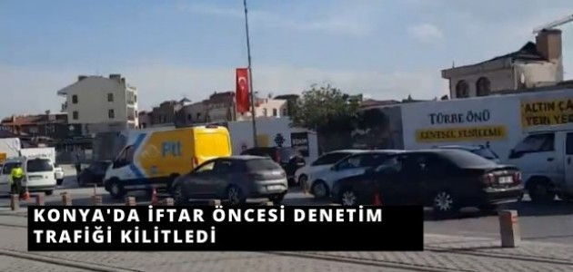 Konya'da İftar Öncesi Yapılan Denetim Trafiği Kilitledi