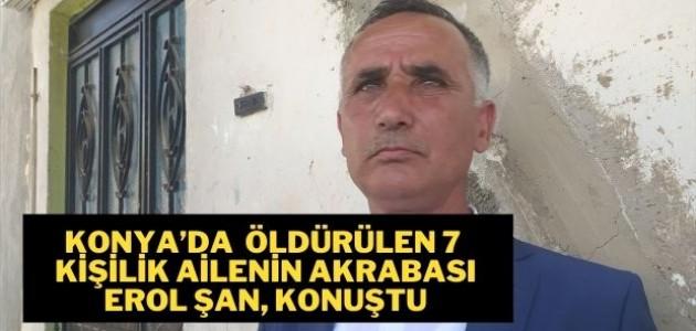 Konya'da silahla öldürülen 7 kişilik ailenin akrabası Erol Şan, konuştu