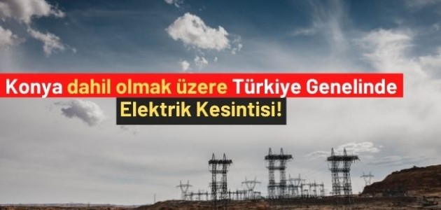 Konya dahil Olmak Üzere Türkiye Genelinde Elektrik Kesintisi!